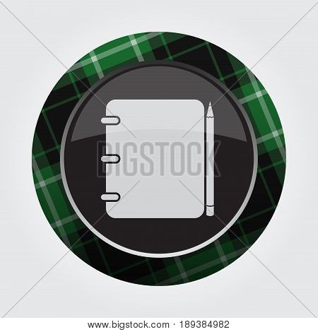 black isolated button with green black and white tartan pattern on the border - light gray spiral binding notepad and pencil icon in front of a gray background