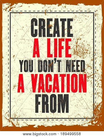 Inspiring motivation quote with text Create a Life You Do Not Need a Vacation From. Vector typography poster. Distressed old metal sign texture.