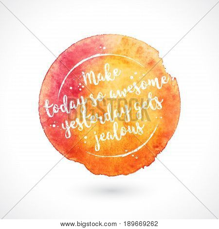 Watercolor Vector Handmade Blot with Quote Isolated on White Background. Make Today So Awesome Yesterday Gets Jealous. Inspiring Creative Motivation
