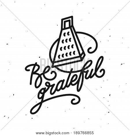 Be grateful kitchen quote typography print. Hand drawn lettering poster for home decor of restaurant advertising. Cooking related quotation sign. Vector vintage illustration.