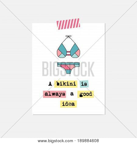 Vector inspirational card with swimming suit. A bikini is always a good idea. Printable poster, design for fashion, summer products, tour agency brochure or banner. Simple elegant modern design.
