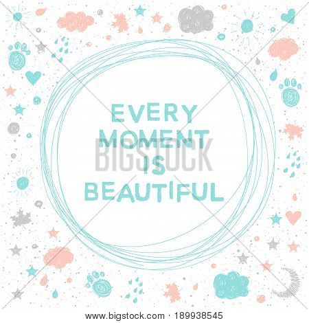 Doodle Handmade Vector Card Background. Every Moment Is Beautiful.