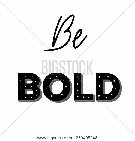 Be Bold. Inspirational Quote. Hand Drawn Vector Illustration With Decoration Elements.