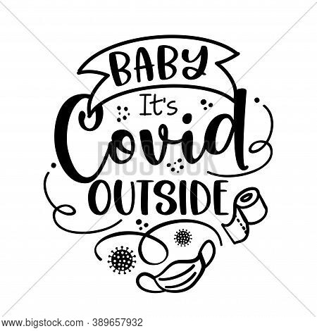 Baby It's Covid Outside (baby It's Cold Outside) - Lettering Typography Poster With Text For Self Qu