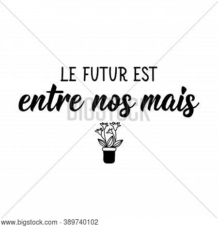Le Futur Est Entre Nos Mais. French Lettering. Translation From French - Future Is In Our Hands. Ele