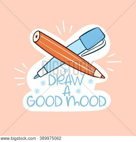 Draw A Good Mood. Lettering. Pen And Pencil. Cartoon Sticker. Isolated Vector Object.