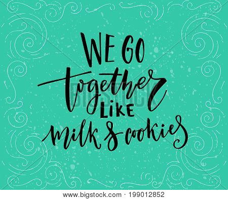 We go together like milk and cookies. Romantic quote for cards at teal background.
