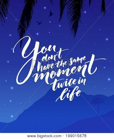 You don't have the same moment twice in life. Inspirational quote about life. Modern calligraphy on starry night landscape.