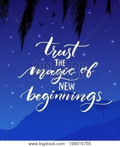 Trust the magic of new beginnings. Inspirational quote. Modern calligraphy on starry night landscape background Encouraging quote about start
