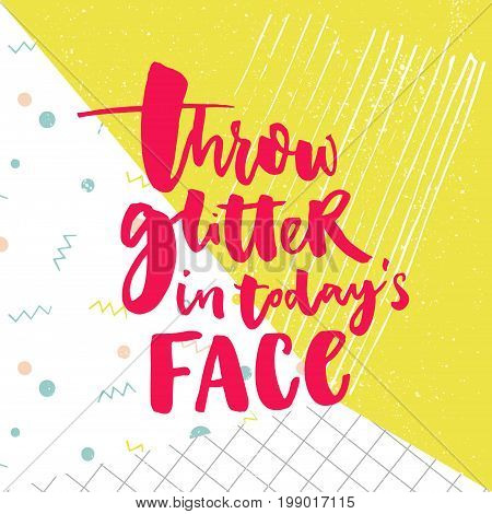 Throw glitter in today's face. Funny inspirational quote. Brush lettering on colorful vector pop background.
