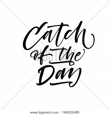 Catch of the day phrase. Ink illustration. Modern brush calligraphy. Isolated on white background.