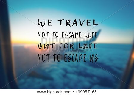 Travel Inspirational And Motivational Quotes - We Travel Not To Escape Life But For Life Not To Esca