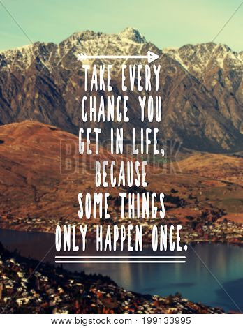 Inspirational and motivational quotes - Take every chance you get in life because some things only happen once. Retro styled blurry background.
