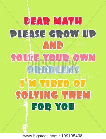 Inspiring motivation quote with text Dear Math Please Grow Up And Solve Your Own Problems I Am Tired Of Solving Them For You. Vector typography poster and t-shirt design concept.