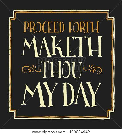 Proceed Forth and Maketh Thou My Day Fun Old English Style Style Vector Typography Design Sign with gold design ornaments, and distressed border on black background