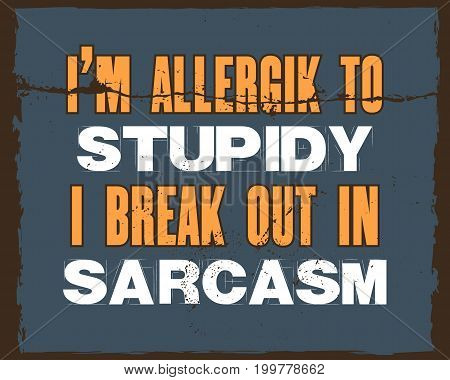 Inspiring motivation quote with text I Am Allergik To Stupidy I Break Out In Sarcasm. Vector typography poster and t-shirt design concept. Distressed old metal sign texture.
