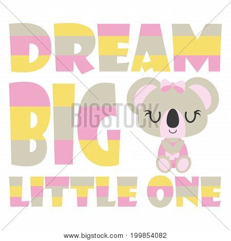 Cute baby koala with dream big little one text vector cartoon illustration for baby shower card design, kid t shirt design, and wallpaper