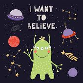 Hand drawn vector illustration of a cute alien in space, with lettering quote I want to believe. Isolated objects on dark background. Scandinavian style flat design. Concept for children print. poster