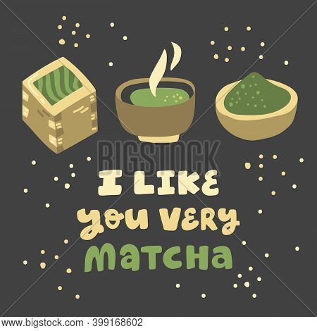 I Like You Very Matcha. Hand Drawn Lettering With Trendy Herbal Matcha Green Tea Illustration From J