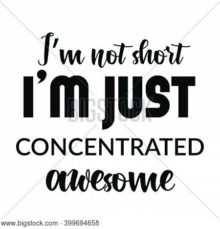 I'm Not Short, I Am Just Concentrated Awesome,  Funny Quote Design, Typography For Print Or Use As P