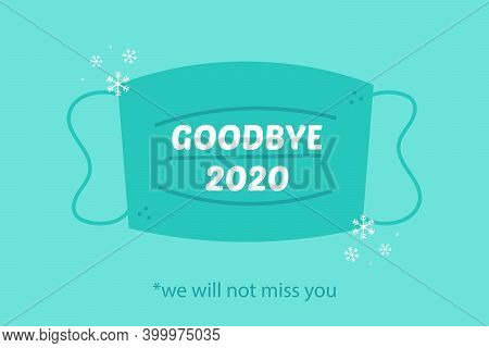Goodbye 2020 We Will Not Miss You. Vector Card, Illustration With Medical Face Mask And Snowflakes.