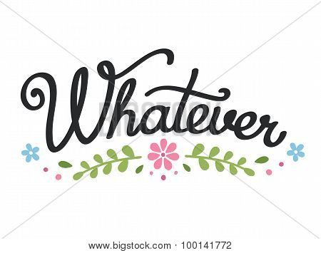 Whatever Lettering With Floral Elements.