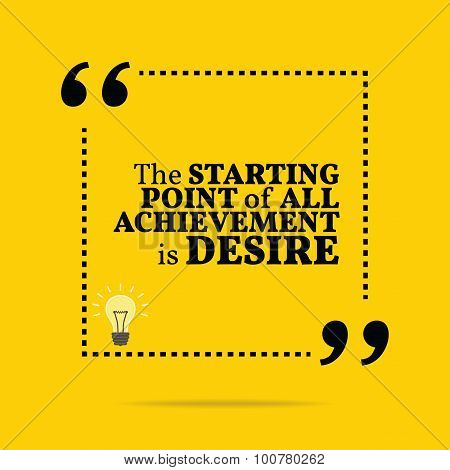 Inspirational Motivational Quote. The Starting Point Of All Achievement Is Desire.