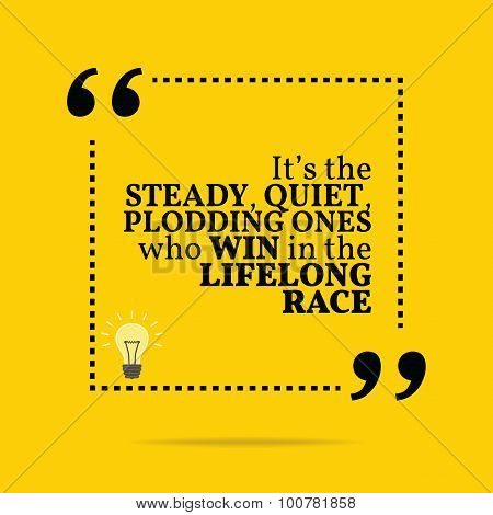Inspirational Motivational Quote. It's The Steady, Quiet, Plodding Ones Who Win In The Lifelong Race