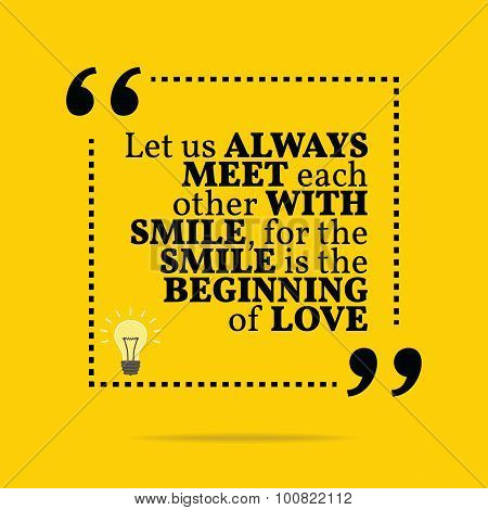 Inspirational Motivational Quote. Let Us Always Meet Each Other With Smile, For The Smile Is The Beg