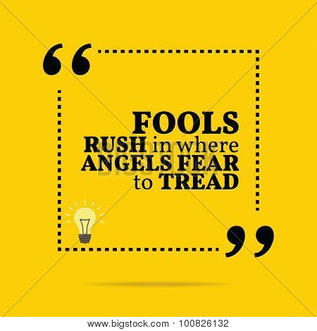 Inspirational Motivational Quote. Fools Rush In Where Angels Fear To Tread.