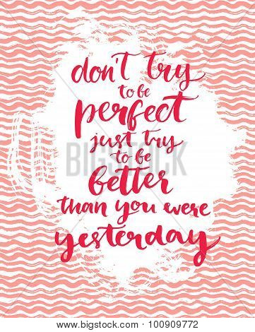 Don't try to be perfect, just try to be better than you were yesterday - inspirational quote at pink