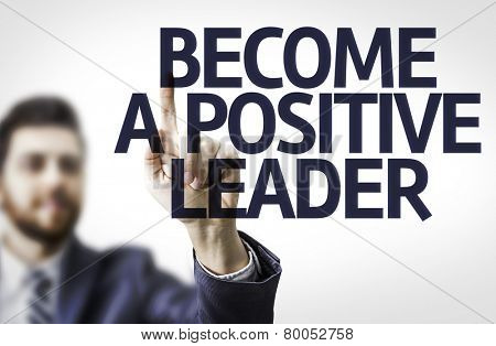 Business man pointing to transparent board with text: Become a Positive Leader