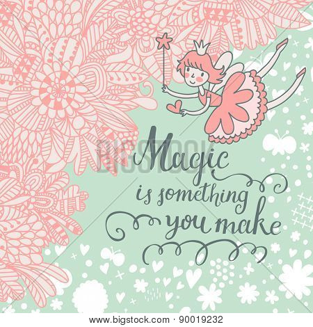 Magic is something you make. Romantic vector background with flowers, clouds and sweet Fairy. Awesome concept card in pastel colors
