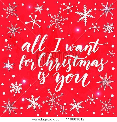 All I want for Christmas is you. Inspirational quote for Christmas cards and greetings. Modern calli