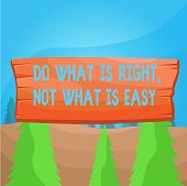Word Writing Text Do What Is Right Not What Is Easy. Business Concept For Willing To Stand Up For Wh poster