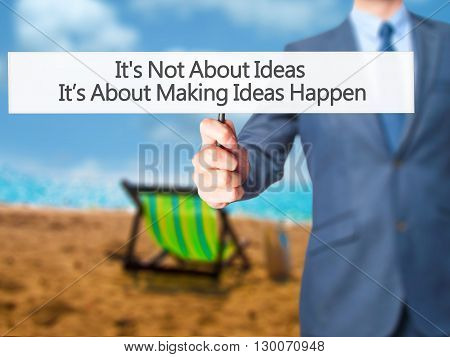 It's Not About Ideas It's About Making Ideas Happen - Businessman Hand Holding Sign