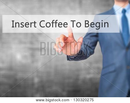 Insert Coffee To Begin - Businessman Hand Pressing Button On Touch Screen Interface.
