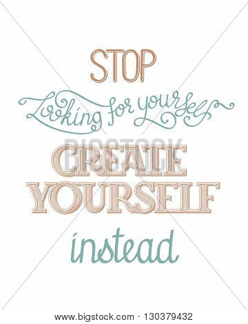 Simple inspirational hand lettering poster. Stop looking for yourself, create yourself instead. Vector image, custom letters and typefaces.