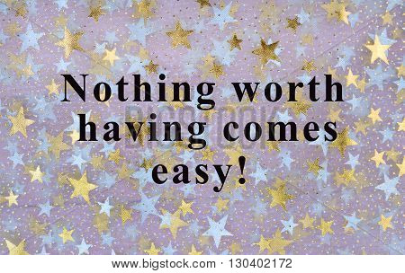 The words Nothing worth having comes easy on background