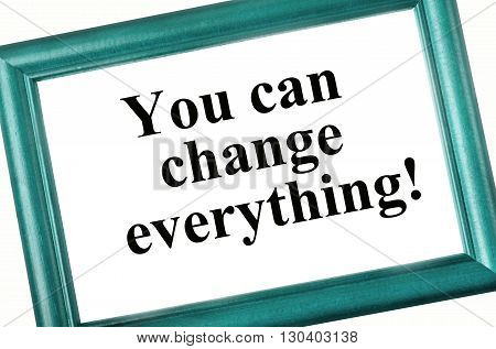 The words You can change everything on photoframe