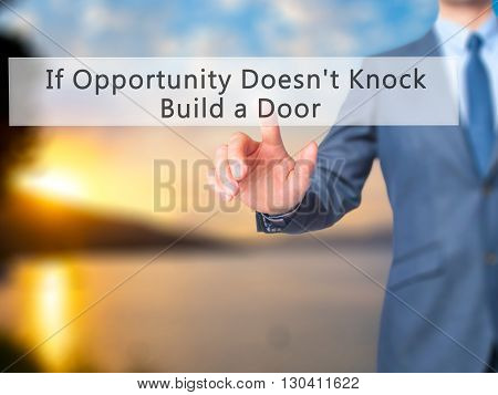 If Opportunity Doesn't Knock Build A Door - Businessman Hand Pressing Button On Touch Screen Interfa