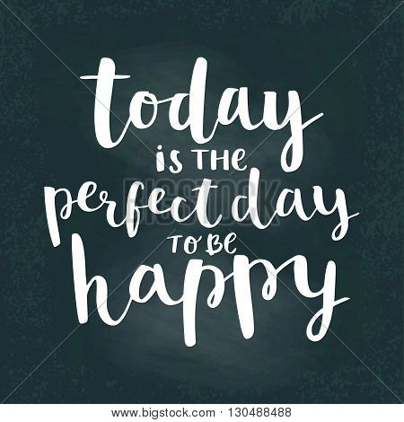 Today is the perfect day to be happy. Calligraphy and lettering poster or postcard. Chalk board design. Motivation quote. Lettering phrase card