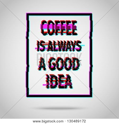 Coffee is always a good idea. Inspirational quote vector illustration poster. Motivation lettering. Typographical poster template. Vector illustration in modern glitch style