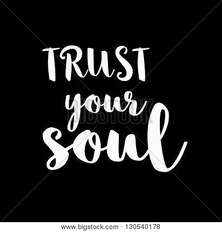 Positive inspirational quote trust your soul. Typographic motivational quote. Lettering inspirational quote design for posters, t-shirts, advertisement. Dream motivational quote calligraphic design.