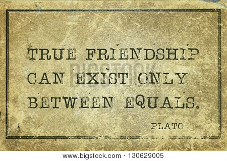 True friendship can exist only between equals - ancient Greek philosopher Plato quote printed on grunge vintage cardboard