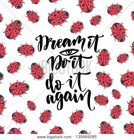 Dream it Do it again. Inspirational and motivational handwritten quote on ladybirds background