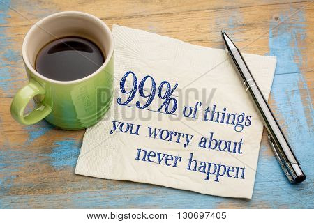 99% of things we are worrying about  never happen - handwriting on a napkin with a cup of espresso coffee