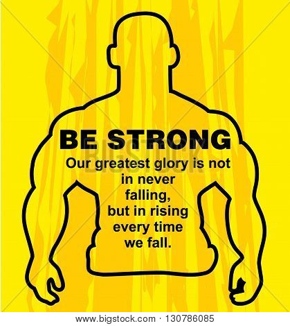 Motivation concept. Sport motivation. Be strong-motivation quote with text. Our greatest glory. Inspiration image. Vector illustration on the yellow background. Motivational poster