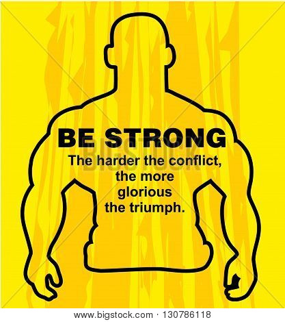 Motivation concept. Sport motivation. Be strong-motivation quote with text. The triumph. Inspiration image. Vector illustration on the yellow background. Motivational poster