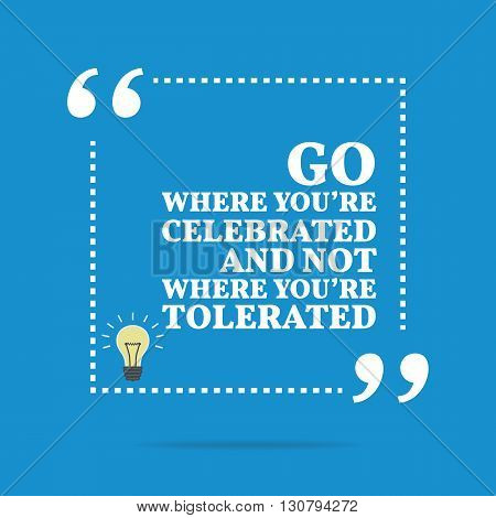 Inspirational Motivational Quote. Go Where You're Celebrated And Not Where You're Tolerated.